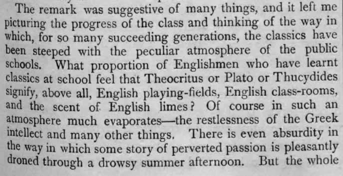 The remark was suggestive of many things, and it left me picturing the progress of the class and thinking of the way in which, for so many succeeding generations, the classics have been steeped with the peculiar atmosphere of the public schools. What proportion of Englishmen who have learnt classics at school feel that Theocritus or Plato or Thucydides signify, above all, English playing fields, English class-rooms, and the scent of English limes? Of course in such an atmosphere much evaporates - the restlessness of the Greek intellect and many other things. There is even absurdity in the way in which some story of perverted passion is pleasantly droned through a drowsy summer afternoon. But the whole
